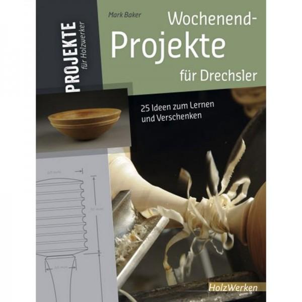 Wochenend-Projekte für Drechsler, 25 Ideen zum Lernen und Verschenken, Mark Baker